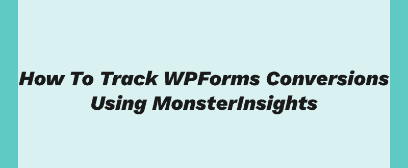 How To Track WPForms Conversions Using MonsterInsights