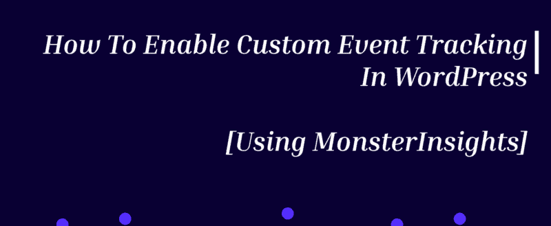 How To Enable Custom Event Tracking In WordPress [Using MonsterInsights]
