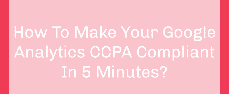 How To Make Your Google Analytics CCPA Compliant In 5 Minutes?