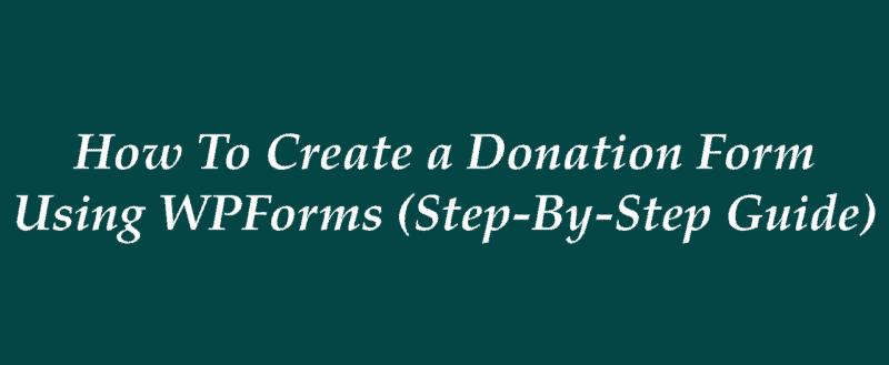 How To Create a Donation Form Using WPForms (Step-By-Step Guide)