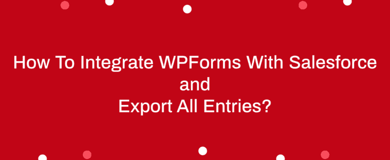 How To Integrate WPForms With Salesforce and Export All Entries?